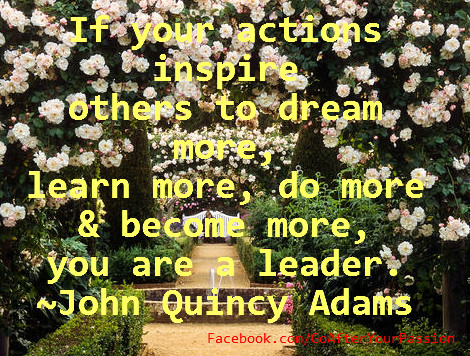 If your action inspire others to dream more, learn more, do more and become more, you are a leader. ~John Quincy Adams