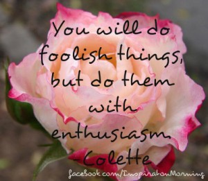You will do foolish things, but do them with enthusiasm. ? Colette