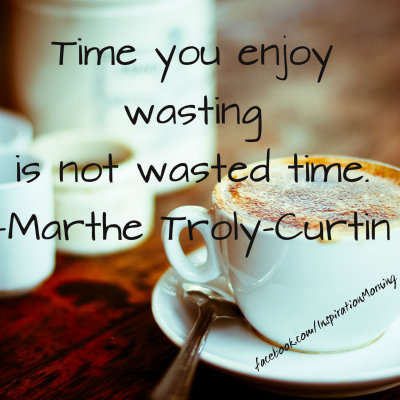 """Time you enjoy wasting is not wasted time.""  - Marthe Troly-Curtin"