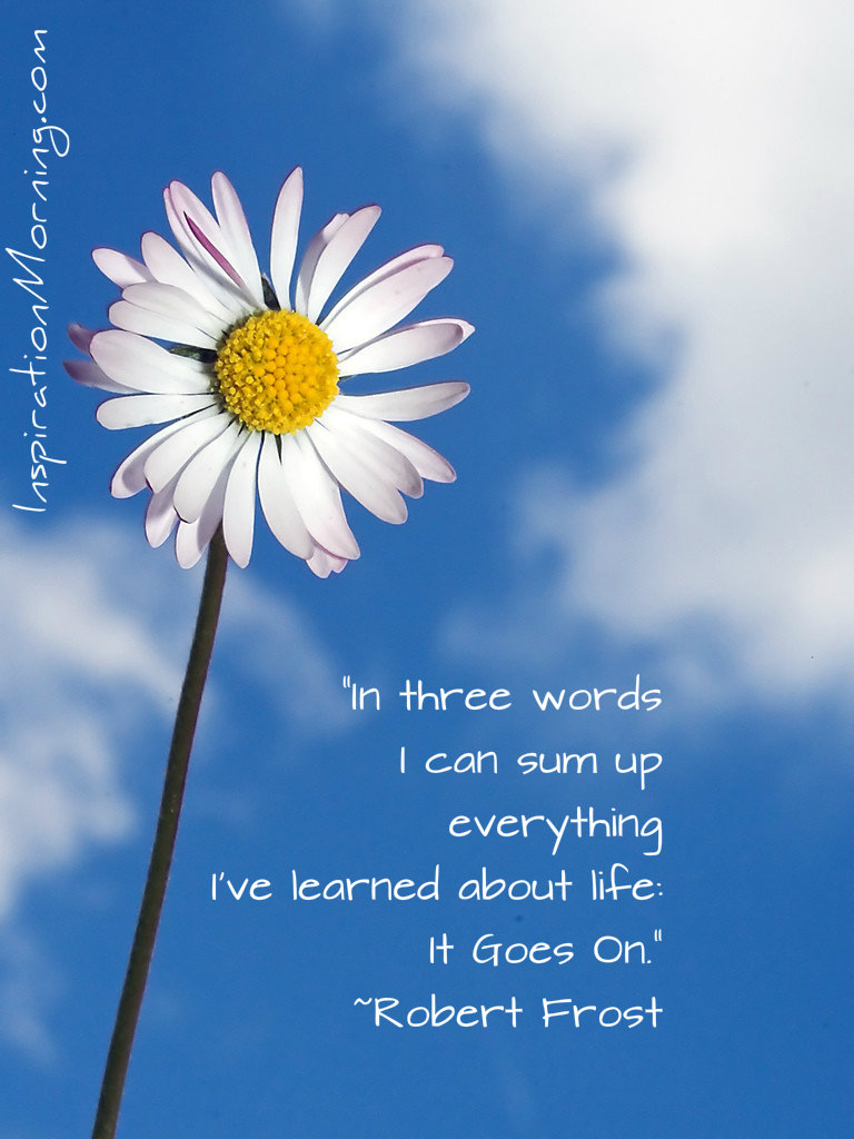 """In three words I can sum up everything I've learned about life: it goes on."" ? Robert Frost"