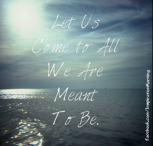 Let Us Come to All We Are Meant To Be. ~Unknown
